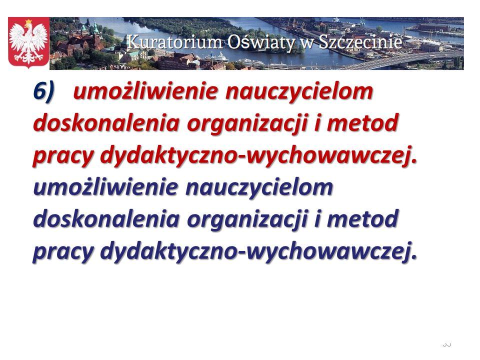 33 6) umożliwienie nauczycielom doskonalenia organizacji i metod pracy dydaktyczno-wychowawczej. umożliwienie nauczycielom doskonalenia organizacji i