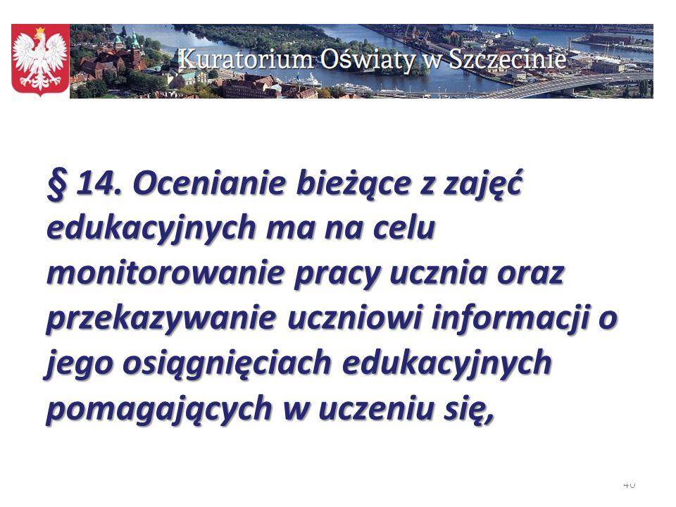 40 § 14. Ocenianie bieżące z zajęć edukacyjnych ma na celu monitorowanie pracy ucznia oraz przekazywanie uczniowi informacji o jego osiągnięciach eduk