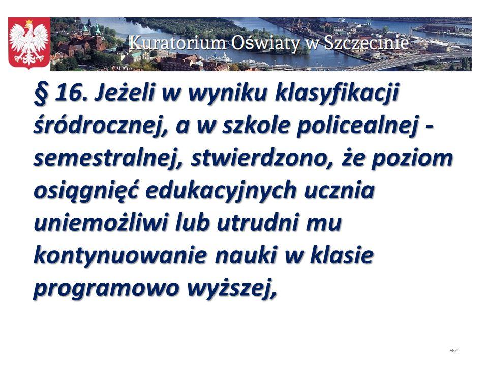 42 § 16. Jeżeli w wyniku klasyfikacji śródrocznej, a w szkole policealnej - semestralnej, stwierdzono, że poziom osiągnięć edukacyjnych ucznia uniemoż