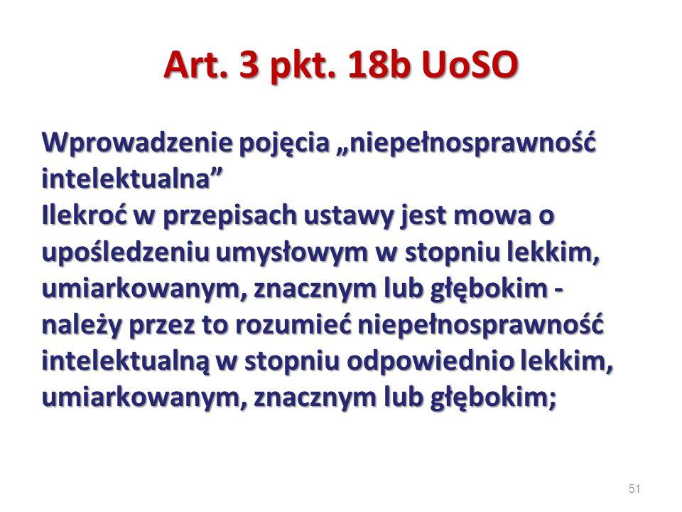 """51 Art. 3 pkt. 18b UoSO Wprowadzenie pojęcia """"niepełnosprawność intelektualna"""" Ilekroć w przepisach ustawy jest mowa o upośledzeniu umysłowym w stopni"""