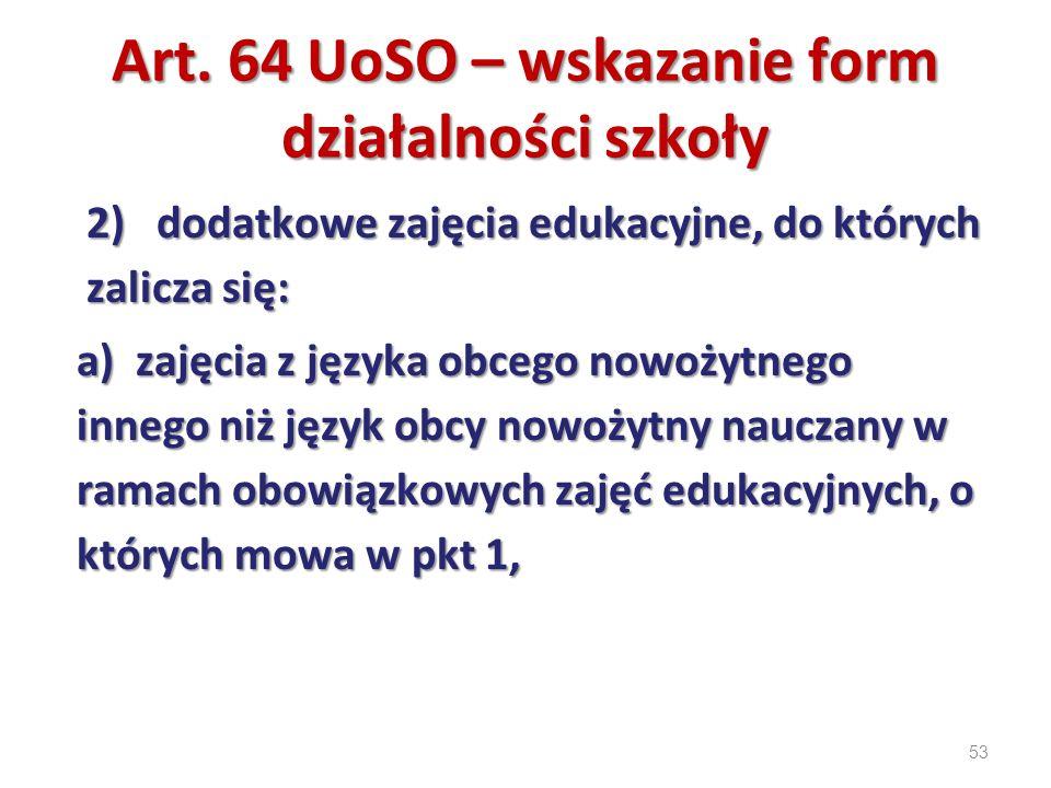 53 Art. 64 UoSO – wskazanie form działalności szkoły 2) dodatkowe zajęcia edukacyjne, do których zalicza się: a) zajęcia z języka obcego nowożytnego i