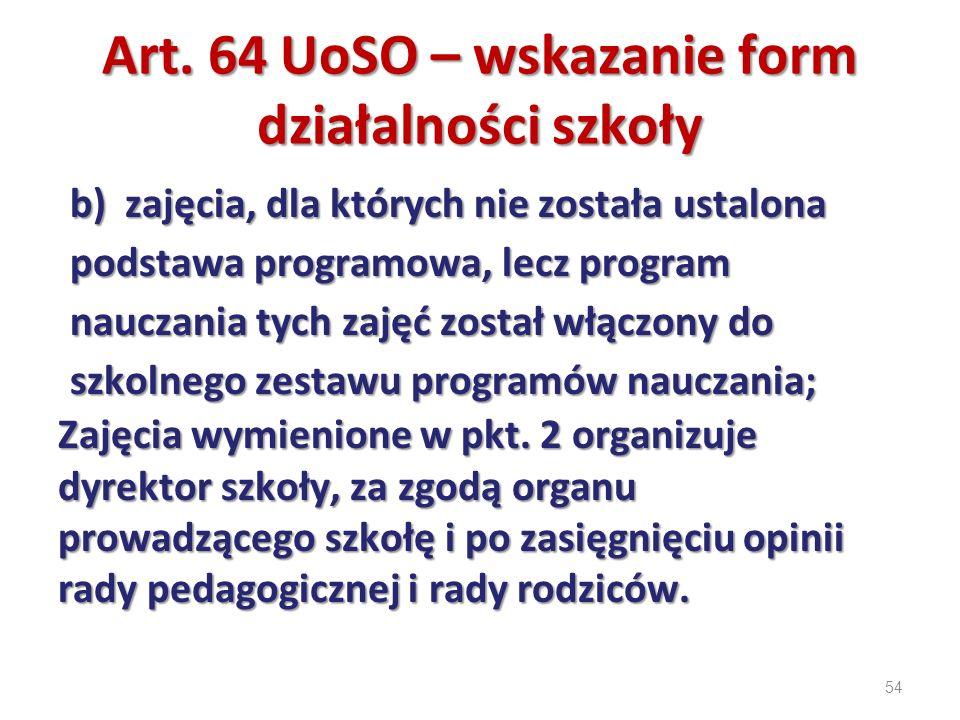 54 Art. 64 UoSO – wskazanie form działalności szkoły b) zajęcia, dla których nie została ustalona podstawa programowa, lecz program nauczania tych zaj