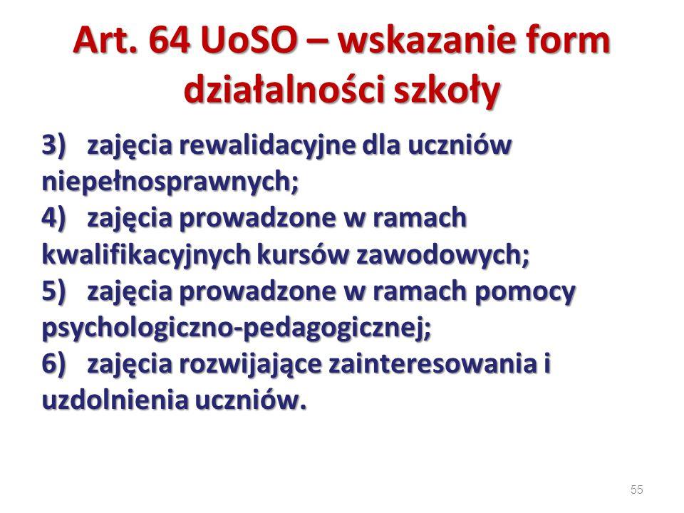 55 Art. 64 UoSO – wskazanie form działalności szkoły 3) zajęcia rewalidacyjne dla uczniów niepełnosprawnych; 4) zajęcia prowadzone w ramach kwalifikac