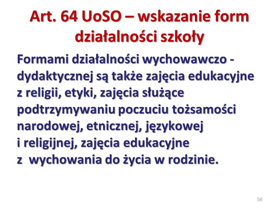 56 Art. 64 UoSO – wskazanie form działalności szkoły Formami działalności wychowawczo - dydaktycznej są także zajęcia edukacyjne z religii, etyki, zaj