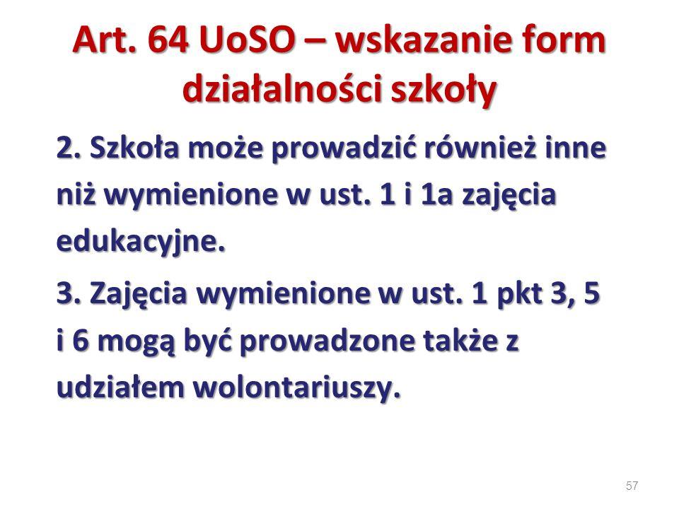 57 Art. 64 UoSO – wskazanie form działalności szkoły 2. Szkoła może prowadzić również inne niż wymienione w ust. 1 i 1a zajęcia edukacyjne. 3. Zajęcia