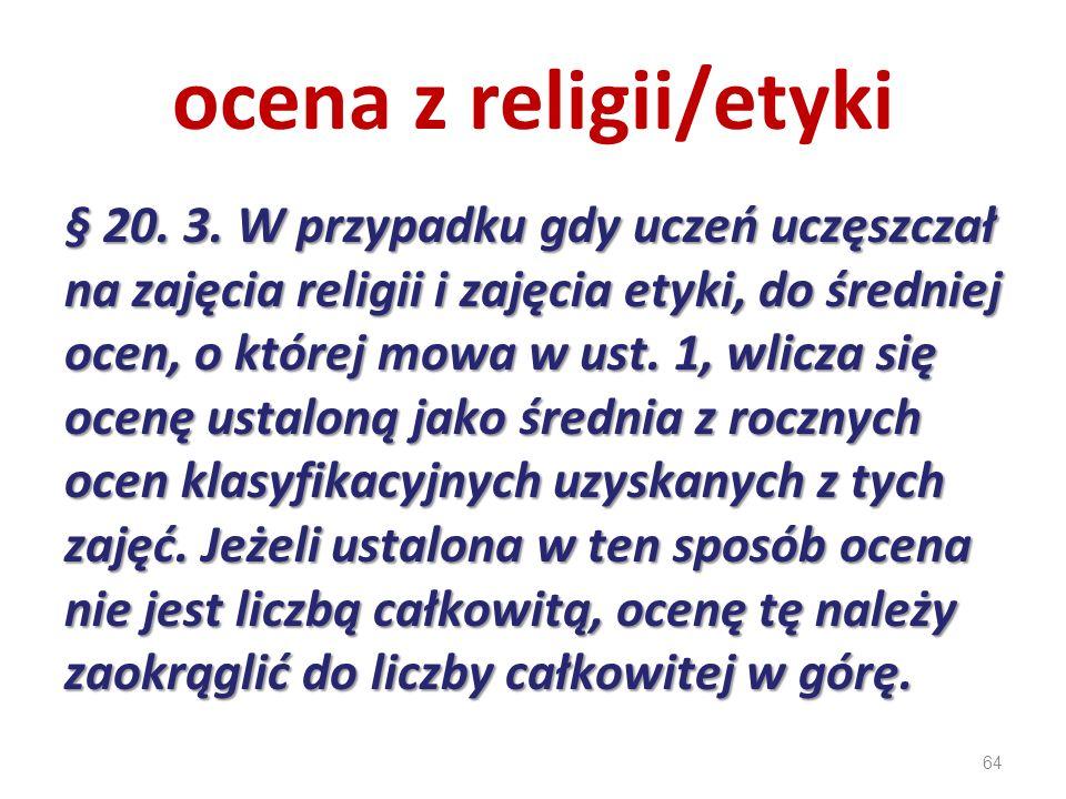 64 ocena z religii/etyki § 20. 3. W przypadku gdy uczeń uczęszczał na zajęcia religii i zajęcia etyki, do średniej ocen, o której mowa w ust. 1, wlicz