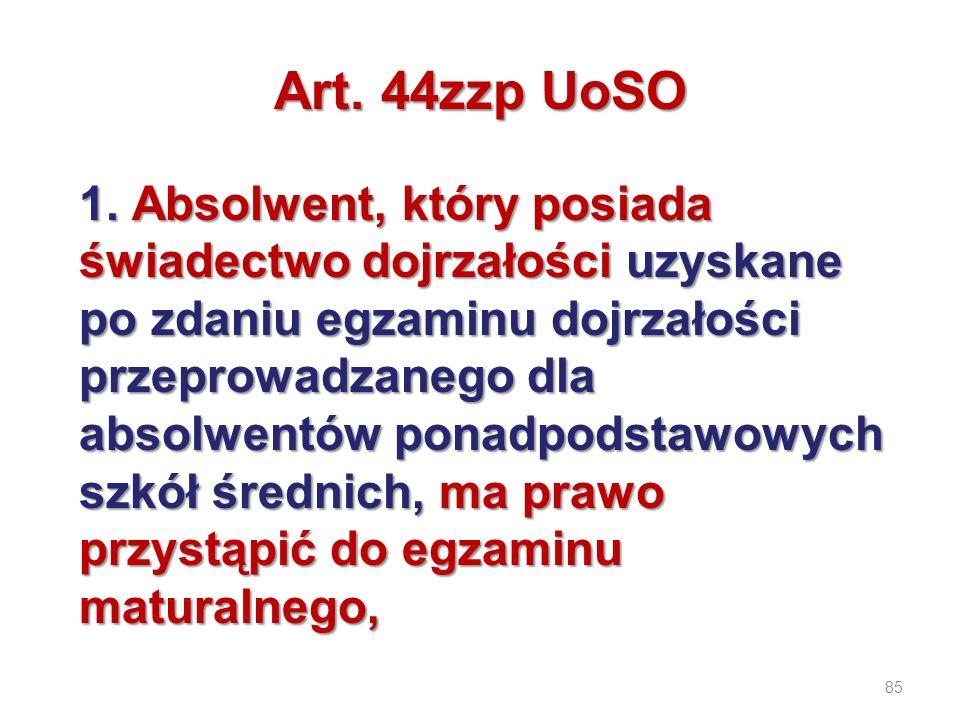 85 Art. 44zzp UoSO 1. Absolwent, który posiada świadectwo dojrzałości uzyskane po zdaniu egzaminu dojrzałości przeprowadzanego dla absolwentów ponadpo