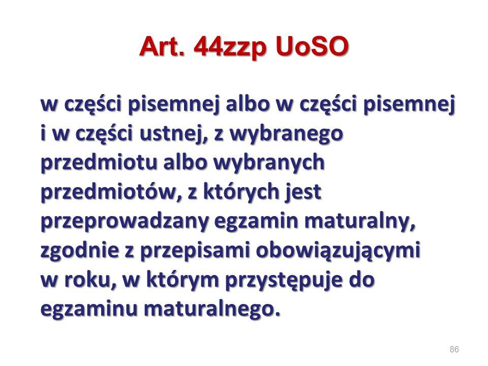 86 Art. 44zzp UoSO w części pisemnej albo w części pisemnej i w części ustnej, z wybranego przedmiotu albo wybranych przedmiotów, z których jest przep