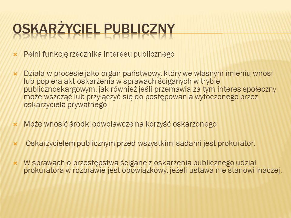  Pełni funkcję rzecznika interesu publicznego  Działa w procesie jako organ państwowy, który we własnym imieniu wnosi lub popiera akt oskarżenia w s