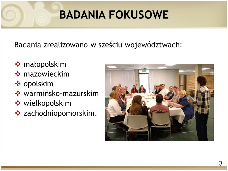 3 BADANIA FOKUSOWE Badania zrealizowano w sześciu województwach:  małopolskim  mazowieckim  opolskim  warmińsko-mazurskim  wielkopolskim  zachod