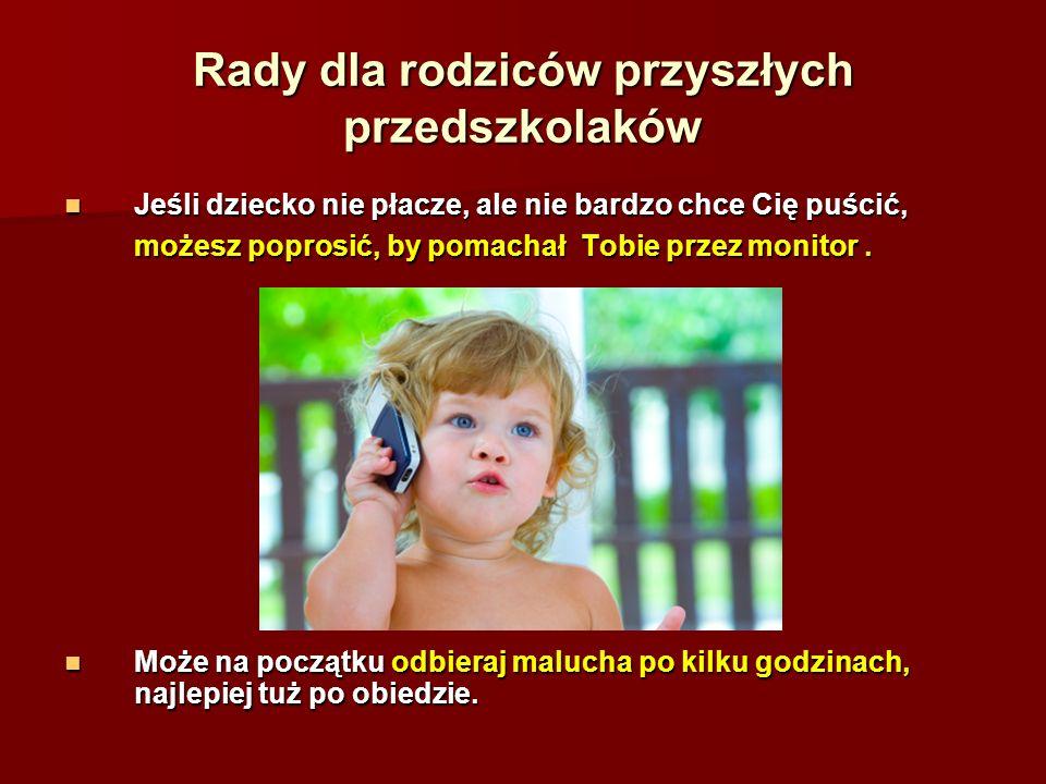 Rady dla rodziców przyszłych przedszkolaków Jeśli dziecko nie płacze, ale nie bardzo chce Cię puścić, możesz poprosić, by pomachał Tobie przez monitor.