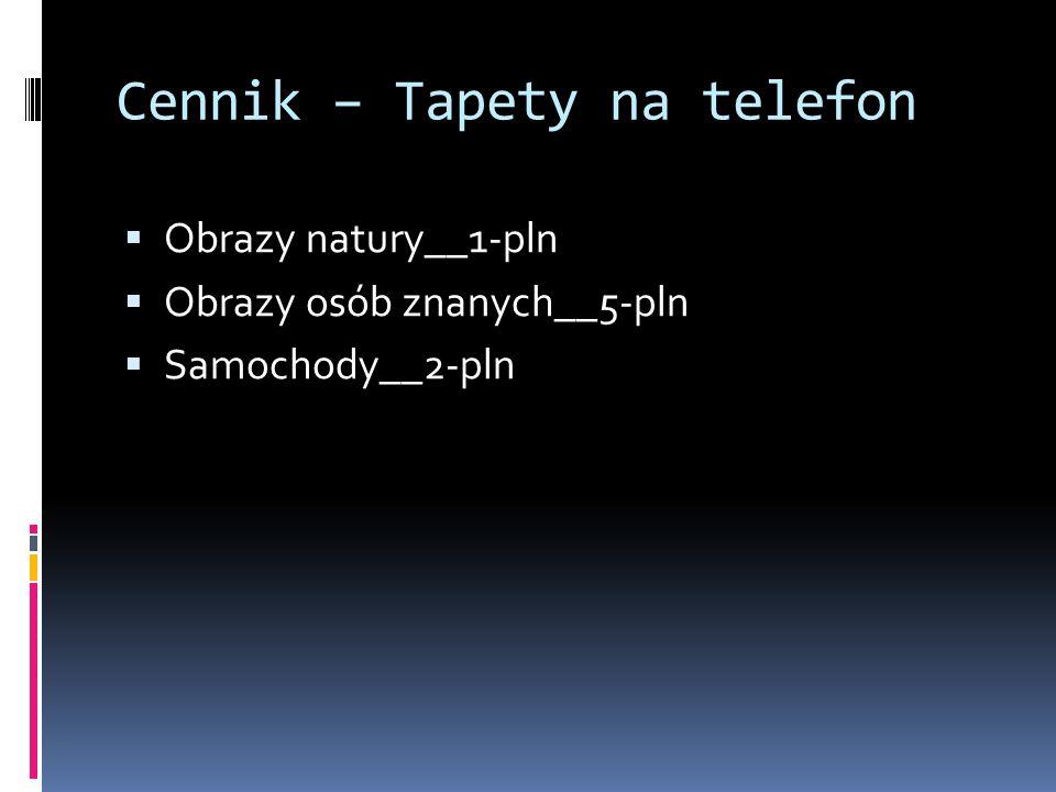 Cennik – Tapety na telefon  Obrazy natury__1-pln  Obrazy osób znanych__5-pln  Samochody__2-pln