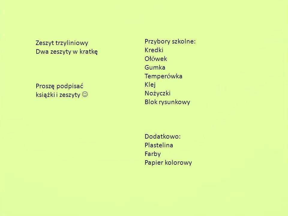 Zeszyt trzyliniowy Dwa zeszyty w kratkę Proszę podpisać książki i zeszyty Przybory szkolne: Kredki Oł ó wek Gumka Temper ó wka Klej Nożyczki Blok rysu