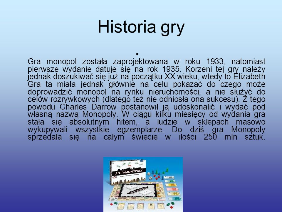 Informacje o grze Monopol jest to gra planszowa, która polega na pomnażaniu kapitału poprzez handlowanie nieruchomościami i pobieranie czynszu od pozostałych graczy.