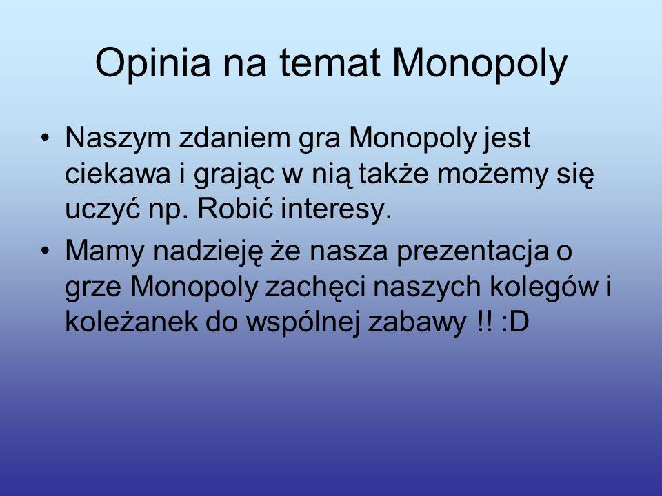 Opinia na temat Monopoly Naszym zdaniem gra Monopoly jest ciekawa i grając w nią także możemy się uczyć np.