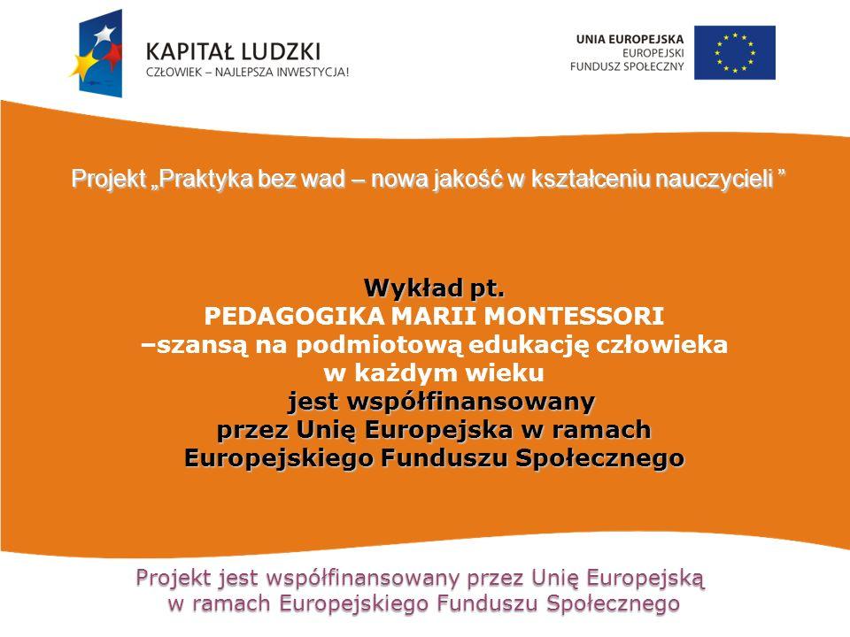 Projekt jest współfinansowany przez Unię Europejską w ramach Europejskiego Funduszu Społecznego Wykład pt. PEDAGOGIKA MARII MONTESSORI –szansą na podm