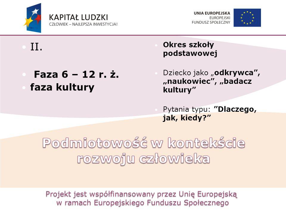Projekt jest współfinansowany przez Unię Europejską w ramach Europejskiego Funduszu Społecznego II. Faza 6 – 12 r. ż. faza kultury Okres szkoły podsta