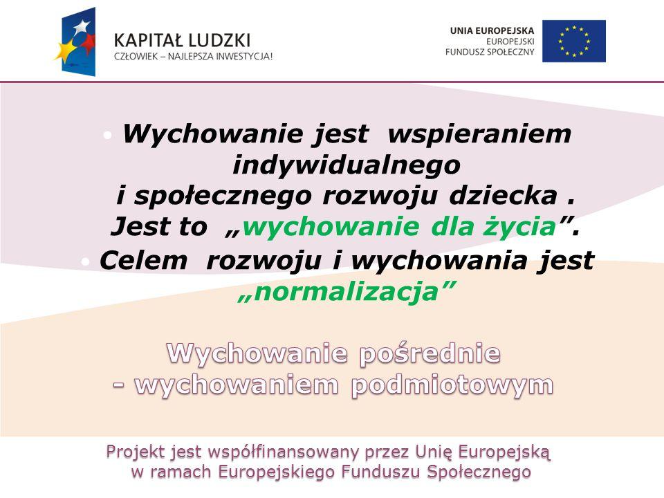 Projekt jest współfinansowany przez Unię Europejską w ramach Europejskiego Funduszu Społecznego Wychowanie jest wspieraniem indywidualnego i społeczne