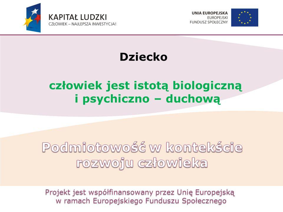 Projekt jest współfinansowany przez Unię Europejską w ramach Europejskiego Funduszu Społecznego Dziecko człowiek jest istotą biologiczną i psychiczno