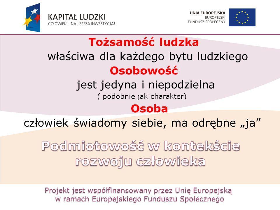 Projekt jest współfinansowany przez Unię Europejską w ramach Europejskiego Funduszu Społecznego Tożsamość ludzka właściwa dla każdego bytu ludzkiego O
