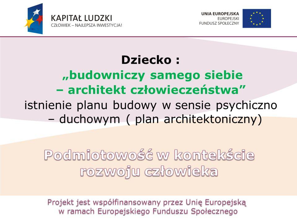 """Projekt jest współfinansowany przez Unię Europejską w ramach Europejskiego Funduszu Społecznego Dziecko : """"budowniczy samego siebie – architekt człowi"""