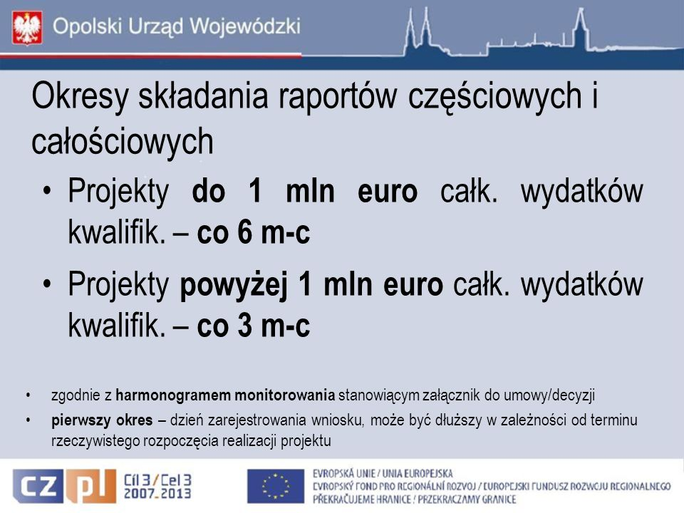 Okresy składania raportów częściowych i całościowych Projekty do 1 mln euro całk. wydatków kwalifik. – co 6 m-c Projekty powyżej 1 mln euro całk. wyda