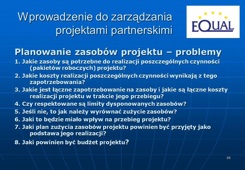 33 Planowanie zasobów projektu – problemy 1. Jakie zasoby są potrzebne do realizacji poszczególnych czynności (pakietów roboczych) projektu? 2. Jakie