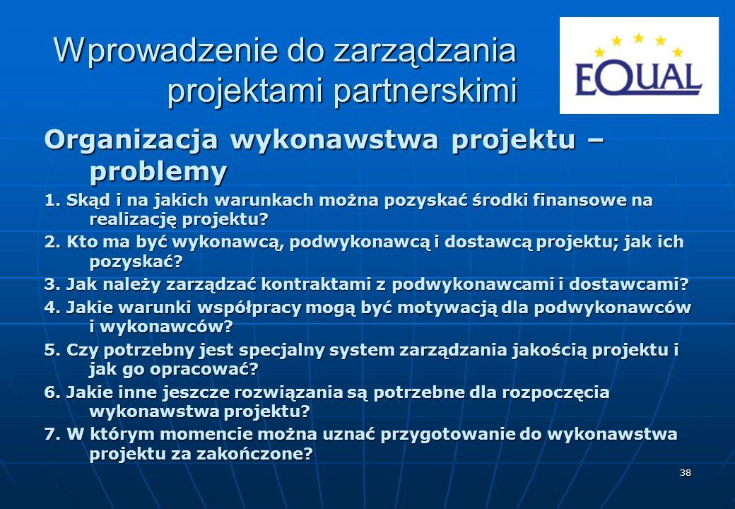 38 Organizacja wykonawstwa projektu – problemy 1. Skąd i na jakich warunkach można pozyskać środki finansowe na realizację projektu? 2. Kto ma być wyk