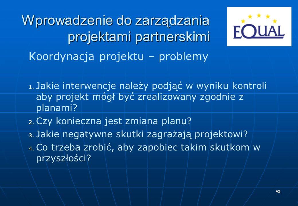 42 Koordynacja projektu – problemy 1. 1. Jakie interwencje należy podjąć w wyniku kontroli aby projekt mógł być zrealizowany zgodnie z planami? 2. 2.