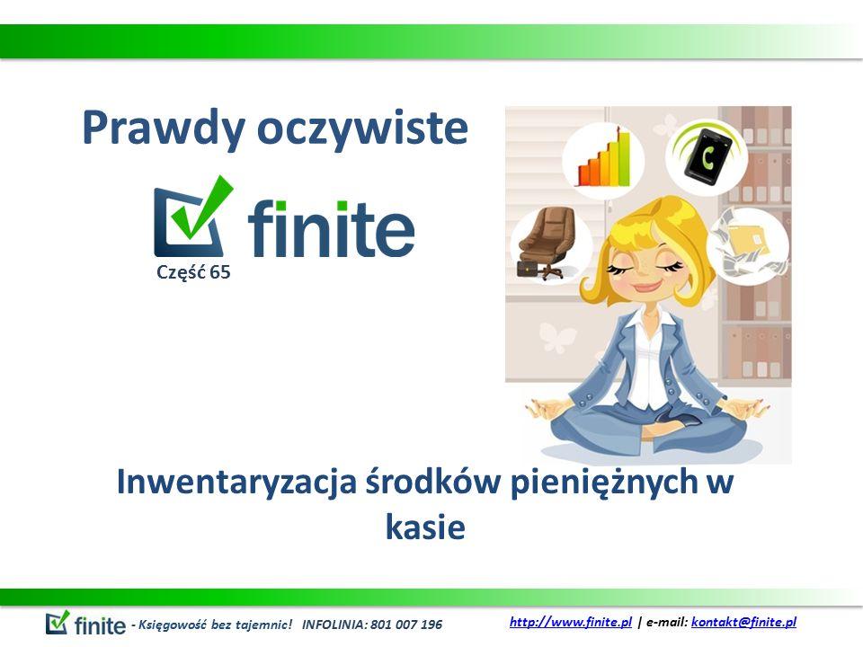 Prawdy oczywiste Inwentaryzacja środków pieniężnych w kasie - Księgowość bez tajemnic! INFOLINIA: 801 007 196 http://www.finite.plhttp://www.finite.pl