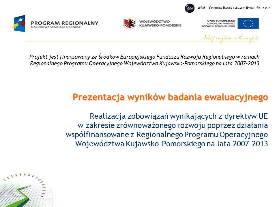 Prezentacja wyników badania ewaluacyjnego Prezentacja wyników badania ewaluacyjnego Realizacja zobowiązań wynikających z dyrektyw UE w zakresie zrównoważonego rozwoju poprzez działania współfinansowane z Regionalnego Programu Operacyjnego Województwa Kujawsko-Pomorskiego na lata 2007-2013 Projekt jest finansowany ze Śródków Europejskiego Funduszu Rozwoju Regionalnego w ramach Regionalnego Programu Operacyjnego Województwa Kujawsko-Pomorskiego na lata 2007-2013