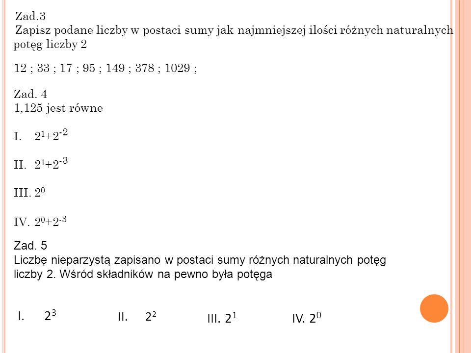 Zad.3 Zapisz podane liczby w postaci sumy jak najmniejszej ilości różnych naturalnych potęg liczby 2 12 ; 33 ; 17 ; 95 ; 149 ; 378 ; 1029 ; Zad.