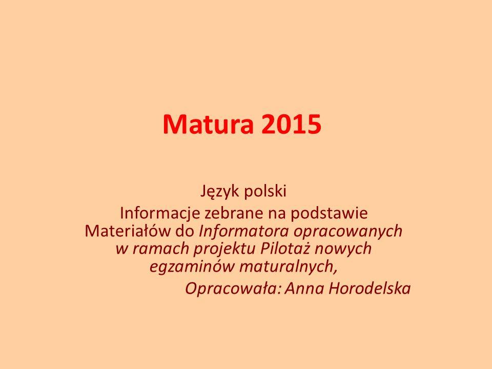 Matura 2015 Język polski Informacje zebrane na podstawie Materiałów do Informatora opracowanych w ramach projektu Pilotaż nowych egzaminów maturalnych