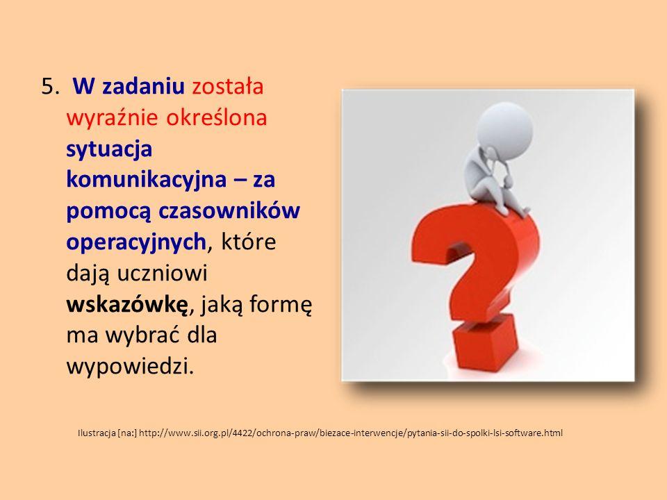 5. W zadaniu została wyraźnie określona sytuacja komunikacyjna – za pomocą czasowników operacyjnych, które dają uczniowi wskazówkę, jaką formę ma wybr