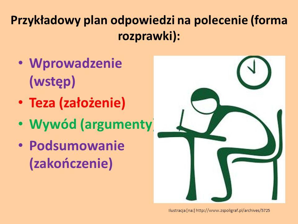 Przykładowy plan odpowiedzi na polecenie (forma rozprawki): Wprowadzenie (wstęp) Teza (założenie) Wywód (argumenty) Podsumowanie (zakończenie) Ilustra