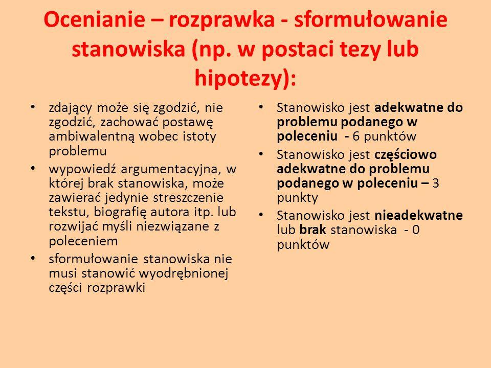 Ocenianie – rozprawka - sformułowanie stanowiska (np. w postaci tezy lub hipotezy): zdający może się zgodzić, nie zgodzić, zachować postawę ambiwalent