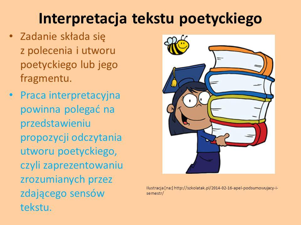 Interpretacja tekstu poetyckiego Zadanie składa się z polecenia i utworu poetyckiego lub jego fragmentu. Praca interpretacyjna powinna polegać na prze