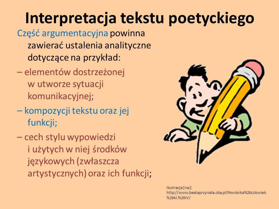 Interpretacja tekstu poetyckiego Część argumentacyjna powinna zawierać ustalenia analityczne dotyczące na przykład: – elementów dostrzeżonej w utworze