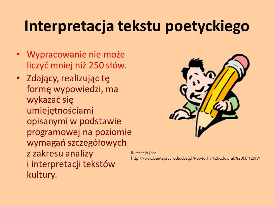 Interpretacja tekstu poetyckiego Wypracowanie nie może liczyć mniej niż 250 słów. Zdający, realizując tę formę wypowiedzi, ma wykazać się umiejętności