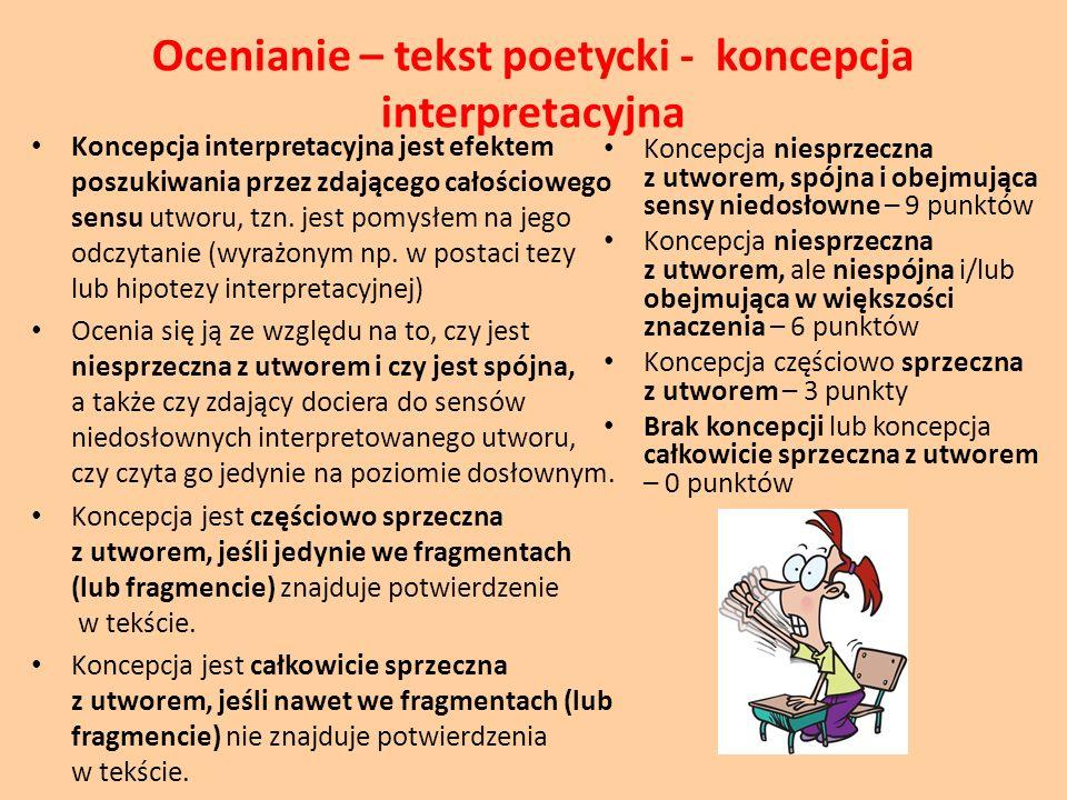 Ocenianie – tekst poetycki - koncepcja interpretacyjna Koncepcja interpretacyjna jest efektem poszukiwania przez zdającego całościowego sensu utworu,