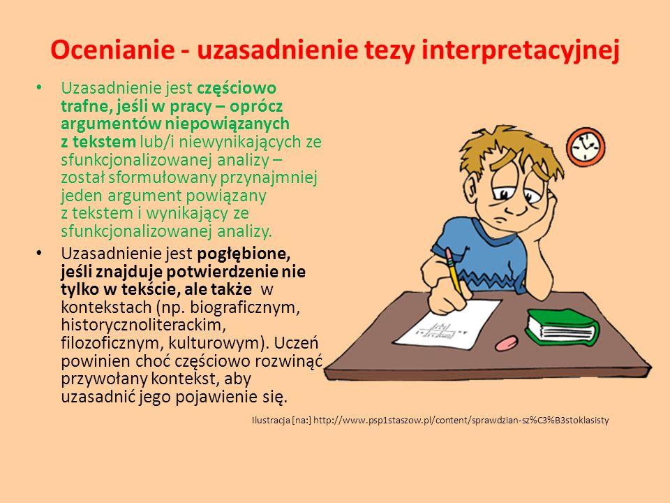 Ocenianie - uzasadnienie tezy interpretacyjnej Uzasadnienie jest częściowo trafne, jeśli w pracy – oprócz argumentów niepowiązanych z tekstem lub/i ni
