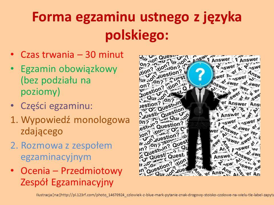 Forma egzaminu ustnego z języka polskiego: Czas trwania – 30 minut Egzamin obowiązkowy (bez podziału na poziomy) Części egzaminu: 1. Wypowiedź monolog