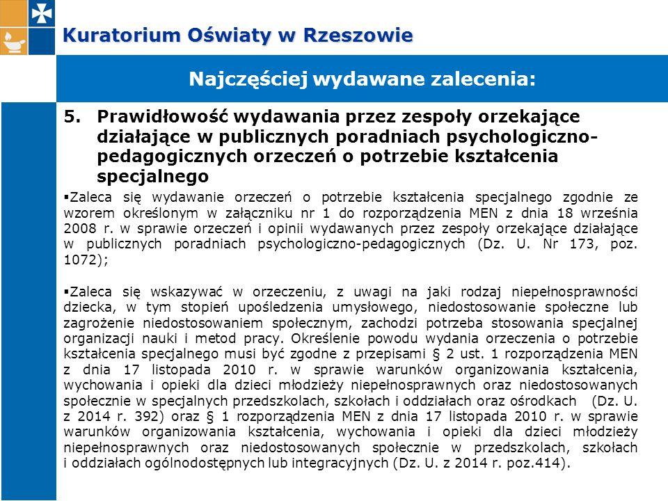 Kuratorium Oświaty w Rzeszowie 5.Prawidłowość wydawania przez zespoły orzekające działające w publicznych poradniach psychologiczno- pedagogicznych orzeczeń o potrzebie kształcenia specjalnego  Zaleca się wydawanie orzeczeń o potrzebie kształcenia specjalnego zgodnie ze wzorem określonym w załączniku nr 1 do rozporządzenia MEN z dnia 18 września 2008 r.