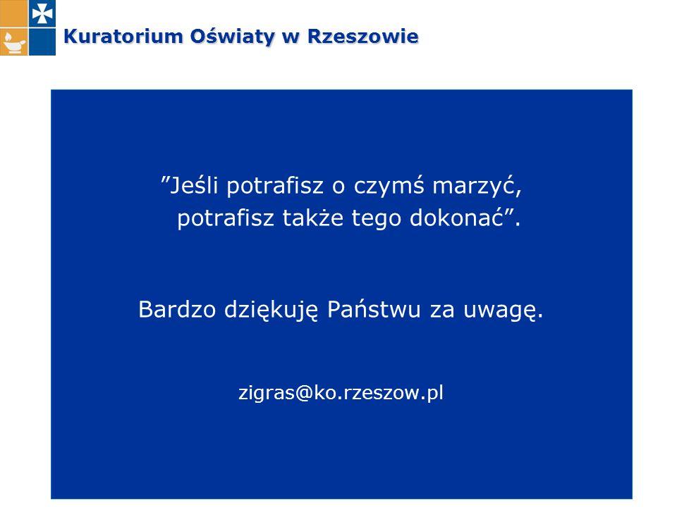 """Kuratorium Oświaty w Rzeszowie """"Jeśli potrafisz o czymś marzyć, potrafisz także tego dokonać"""". Bardzo dziękuję Państwu za uwagę. zigras@ko.rzeszow.pl"""