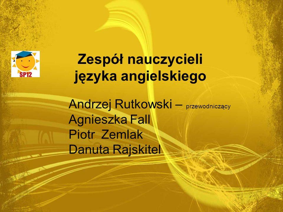 Zespół nauczycieli języka angielskiego Andrzej Rutkowski – przewodniczący Agnieszka Fall Piotr Zemlak Danuta Rajskitel
