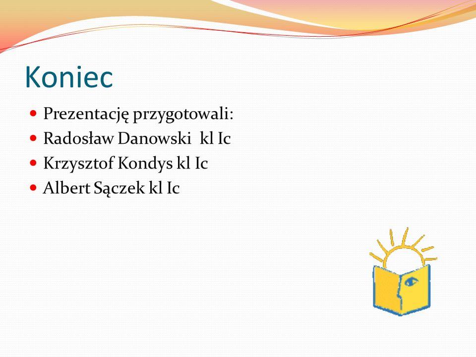 Koniec Prezentację przygotowali: Radosław Danowski kl Ic Krzysztof Kondys kl Ic Albert Sączek kl Ic