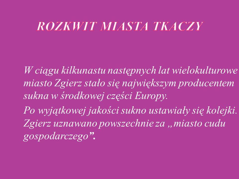 W ciągu kilkunastu następnych lat wielokulturowe miasto Zgierz stało się największym producentem sukna w środkowej części Europy. Po wyjątkowej jakośc