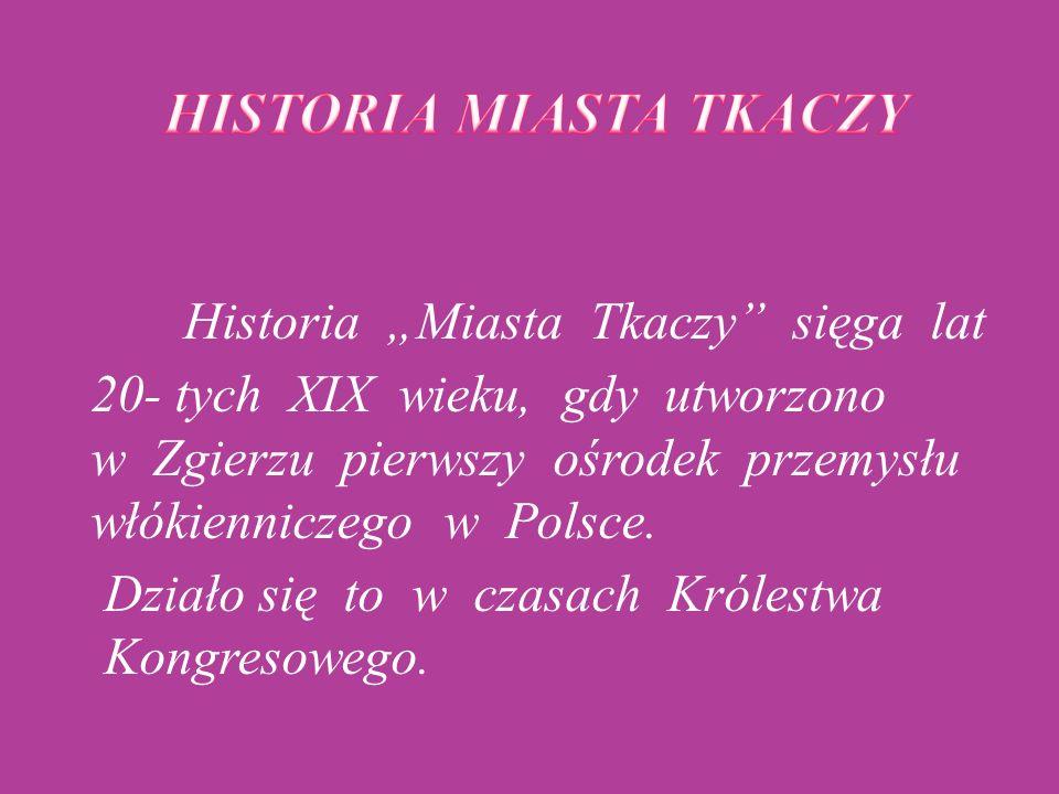 """Historia """"Miasta Tkaczy"""" sięga lat 20- tych XIX wieku, gdy utworzono w Zgierzu pierwszy ośrodek przemysłu włókienniczego w Polsce. Działo się to w cza"""