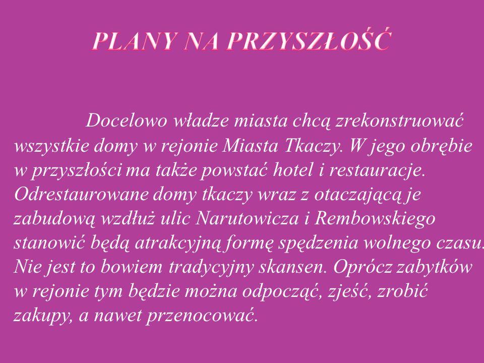   Docelowo władze miasta chcą zrekonstruować wszystkie domy w rejonie Miasta Tkaczy. W jego obrębie w przyszłości ma także powstać hotel i restaurac