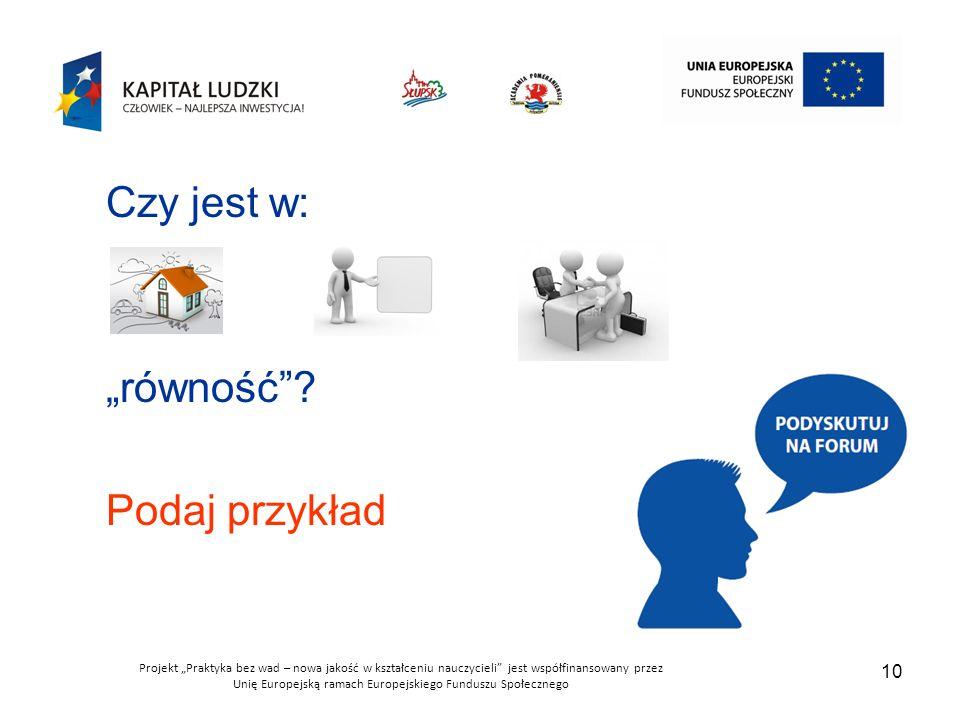 """Projekt """"Praktyka bez wad – nowa jakość w kształceniu nauczycieli jest współfinansowany przez Unię Europejską ramach Europejskiego Funduszu Społecznego 10 Czy jest w: """"równość ."""